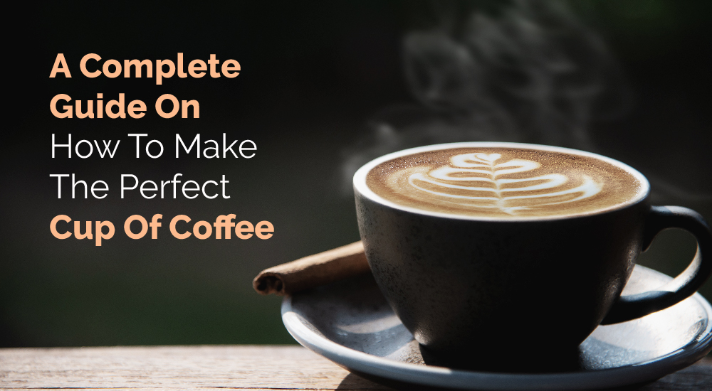 1. A Complete Guide On How To Make The Perfect Cup Of Coffee